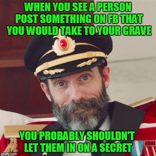 Some of you are saying shit on FB that I wouldn't even admit to myself | WHEN YOU SEE A PERSON POST SOMETHING ON FB THAT YOU WOULD TAKE TO YOUR GRAVE YOU PROBABLY SHOULDN'T LET THEM IN ON A SECRET | image tagged in captain obvious large | made w/ Imgflip meme maker