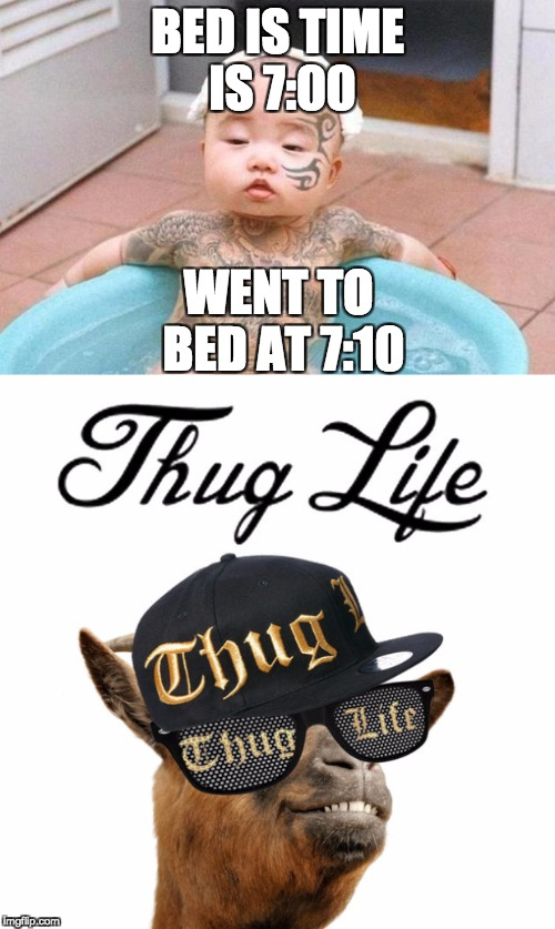 Thug Life | BED IS TIME IS 7:00 WENT TO BED AT 7:10 | image tagged in thug life,baby,bedtime | made w/ Imgflip meme maker