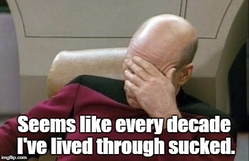 Captain Picard Facepalm Meme | Seems like every decade I've lived through sucked. | image tagged in memes,captain picard facepalm | made w/ Imgflip meme maker