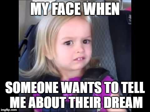 Unimpressed little girl | MY FACE WHEN SOMEONE WANTS TO TELL ME ABOUT THEIR DREAM | image tagged in unimpressed little girl | made w/ Imgflip meme maker