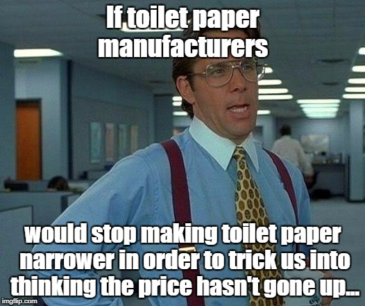 Anyone else notice this? | If toilet paper manufacturers would stop making toilet paper narrower in order to trick us into thinking the price hasn't gone up... | image tagged in memes,that would be great,toilet paper,inflation | made w/ Imgflip meme maker