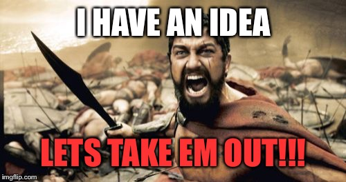 Sparta Leonidas Meme | I HAVE AN IDEA LETS TAKE EM OUT!!! | image tagged in memes,sparta leonidas | made w/ Imgflip meme maker
