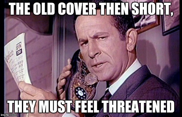 Maxwell Smart | THE OLD COVER THEN SHORT, THEY MUST FEEL THREATENED | image tagged in maxwell smart | made w/ Imgflip meme maker