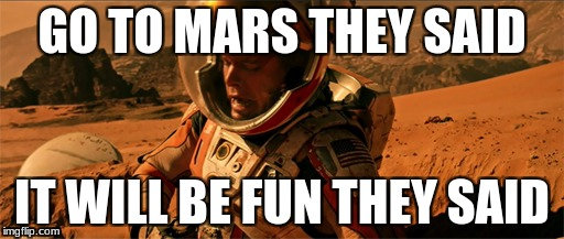 GO TO MARS THEY SAID IT WILL BE FUN THEY SAID | image tagged in mars | made w/ Imgflip meme maker