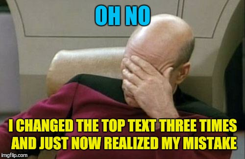 Captain Picard Facepalm Meme | OH NO I CHANGED THE TOP TEXT THREE TIMES AND JUST NOW REALIZED MY MISTAKE | image tagged in memes,captain picard facepalm | made w/ Imgflip meme maker