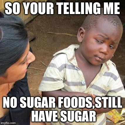 Third World Skeptical Kid Meme | SO YOUR TELLING ME NO SUGAR FOODS,STILL HAVE SUGAR | image tagged in memes,third world skeptical kid | made w/ Imgflip meme maker