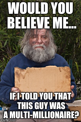 Blak Homeless Sign | WOULD YOU BELIEVE ME... IF I TOLD YOU THAT THIS GUY WAS A MULTI-MILLIONAIRE? | image tagged in blak homeless sign | made w/ Imgflip meme maker