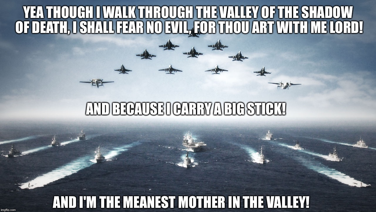 Happy military week! | YEA THOUGH I WALK THROUGH THE VALLEY OF THE SHADOW OF DEATH, I SHALL FEAR NO EVIL, FOR THOU ART WITH ME LORD! AND I'M THE MEANEST MOTHER IN  | image tagged in us navy,military week,funny meme,deep thoughts | made w/ Imgflip meme maker