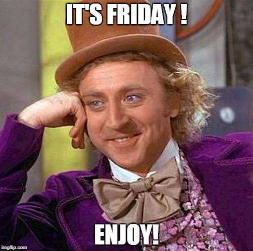 Creepy Condescending Wonka Meme | IT'S FRIDAY ! ENJOY! | image tagged in memes,creepy condescending wonka | made w/ Imgflip meme maker