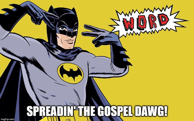 Preach it yo! | SPREADIN' THE GOSPEL DAWG! | image tagged in christianity,words,gospel,funny memes,batman,hiphop | made w/ Imgflip meme maker