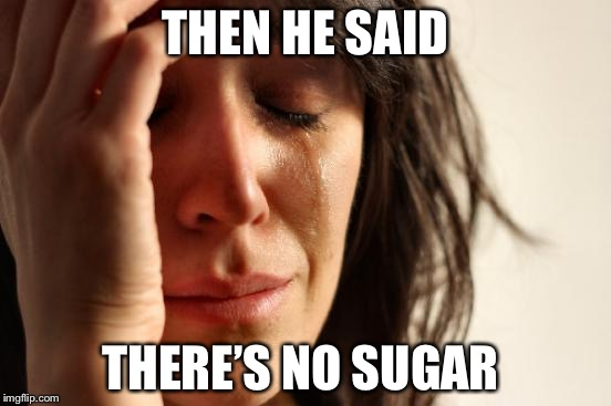 First World Problems Meme | THEN HE SAID THERE'S NO SUGAR | image tagged in memes,first world problems | made w/ Imgflip meme maker