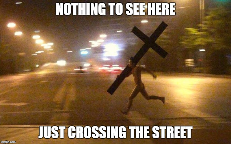 NOTHING TO SEE HERE JUST CROSSING THE STREET | image tagged in running cross | made w/ Imgflip meme maker