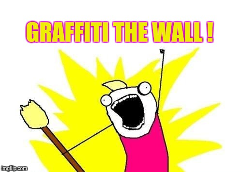 X All The Y Meme | GRAFFITI THE WALL ! | image tagged in memes,x all the y | made w/ Imgflip meme maker