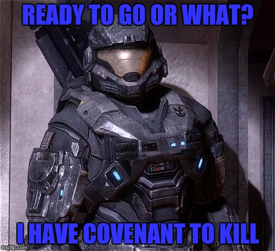 READY TO GO OR WHAT? I HAVE COVENANT TO KILL | made w/ Imgflip meme maker