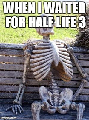 Waiting Skeleton Meme | WHEN I WAITED FOR HALF LIFE 3 | image tagged in memes,waiting skeleton | made w/ Imgflip meme maker