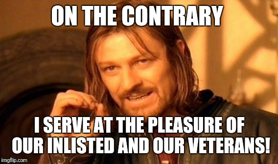 One Does Not Simply Meme | ON THE CONTRARY I SERVE AT THE PLEASURE OF OUR INLISTED AND OUR VETERANS! | image tagged in memes,one does not simply | made w/ Imgflip meme maker