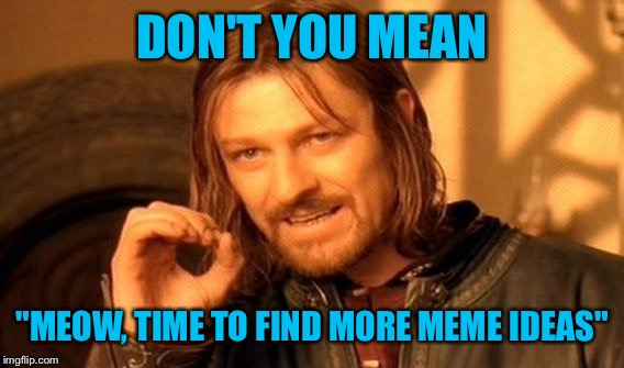 "One Does Not Simply Meme | DON'T YOU MEAN ""MEOW, TIME TO FIND MORE MEME IDEAS"" 