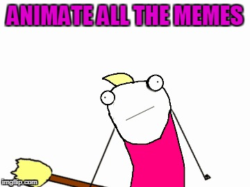 ANIMATE ALL THE MEMES | made w/ Imgflip meme maker