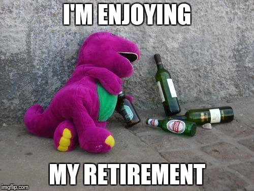 Drunk Barney | I'M ENJOYING MY RETIREMENT | image tagged in drunk barney | made w/ Imgflip meme maker