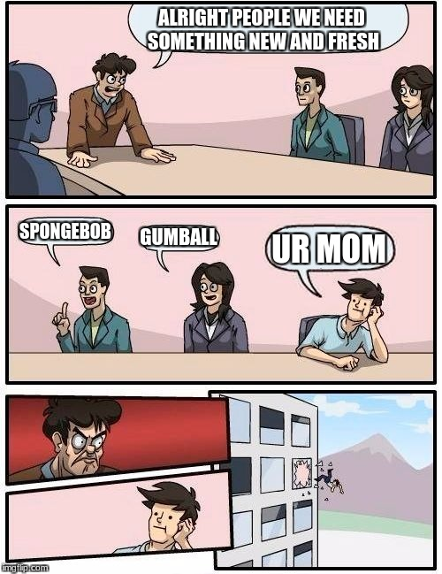 Boardroom Meeting Suggestion Meme | ALRIGHT PEOPLE WE NEED SOMETHING NEW AND FRESH SPONGEBOB GUMBALL UR MOM | image tagged in memes,boardroom meeting suggestion | made w/ Imgflip meme maker