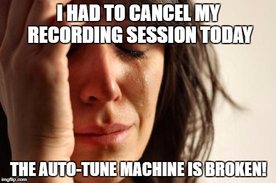 First World Problems Meme | I HAD TO CANCEL MY RECORDING SESSION TODAY THE AUTO-TUNE MACHINE IS BROKEN! | image tagged in memes,first world problems | made w/ Imgflip meme maker
