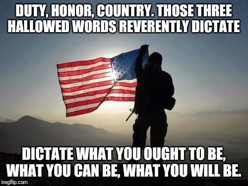 DUTY, HONOR, COUNTRY. THOSE THREE HALLOWED WORDS REVERENTLY DICTATE DICTATE WHAT YOU OUGHT TO BE, WHAT YOU CAN BE, WHAT YOU WILL BE. | image tagged in patriot | made w/ Imgflip meme maker