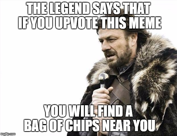 magic in 2017 | THE LEGEND SAYS THAT IF YOU UPVOTE THIS MEME YOU WILL FIND A BAG OF CHIPS NEAR YOU | image tagged in memes,brace yourselves x is coming,funny,chips,upvote,legend | made w/ Imgflip meme maker
