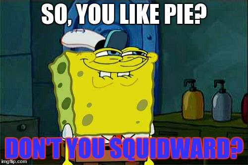Dont You Squidward Meme | SO, YOU LIKE PIE? DON'T YOU SQUIDWARD? | image tagged in memes,dont you squidward | made w/ Imgflip meme maker