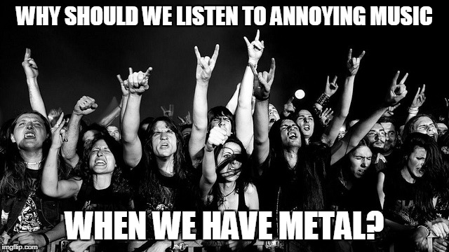 WHY SHOULD WE LISTEN TO ANNOYING MUSIC WHEN WE HAVE METAL? | made w/ Imgflip meme maker