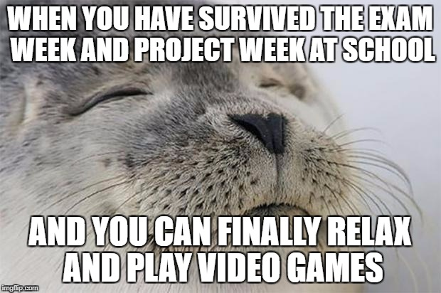 its was a hell of a week for me. but i did it. | WHEN YOU HAVE SURVIVED THE EXAM WEEK AND PROJECT WEEK AT SCHOOL AND YOU CAN FINALLY RELAX AND PLAY VIDEO GAMES | image tagged in memes,satisfied seal | made w/ Imgflip meme maker