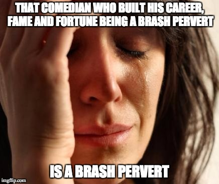 Crying Woman | THAT COMEDIAN WHO BUILT HIS CAREER, FAME AND FORTUNE BEING A BRASH PERVERT IS A BRASH PERVERT | image tagged in crying woman,AdviceAnimals | made w/ Imgflip meme maker