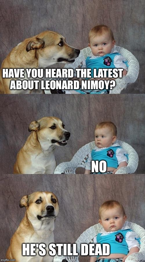 Dad Joke Dog Meme | HAVE YOU HEARD THE LATEST ABOUT LEONARD NIMOY? NO HE'S STILL DEAD | image tagged in memes,dad joke dog | made w/ Imgflip meme maker