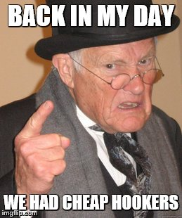 Back In My Day Meme | BACK IN MY DAY WE HAD CHEAP HOOKERS | image tagged in memes,back in my day | made w/ Imgflip meme maker