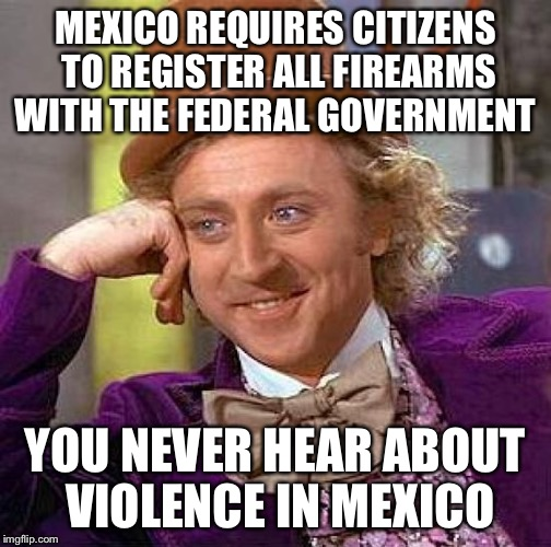Creepy Condescending Wonka Meme | MEXICO REQUIRES CITIZENS TO REGISTER ALL FIREARMS WITH THE FEDERAL GOVERNMENT YOU NEVER HEAR ABOUT VIOLENCE IN MEXICO | image tagged in memes,creepy condescending wonka | made w/ Imgflip meme maker