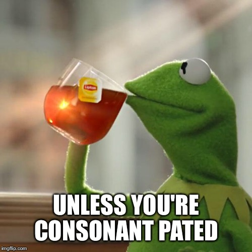 But Thats None Of My Business Meme | UNLESS YOU'RE CONSONANT PATED | image tagged in memes,but thats none of my business,kermit the frog | made w/ Imgflip meme maker