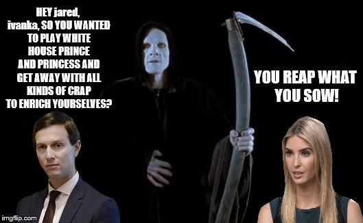 jared kushner & ivanka trump sure R getting themselves in DEEP DOO DOO In the White House! Happens when U R trump GREEDY & DUMB! | HEY jared, ivanka, SO YOU WANTED TO PLAY WHITE HOUSE PRINCE AND PRINCESS AND GET AWAY WITH ALL KINDS OF CRAP TO ENRICH YOURSELVES? YOU REAP  | image tagged in jared kushner dumb and greedy,ivanka trump dumb greedy and complicit,jared ivanka and the reaper,grim reaper,all trumps are scum | made w/ Imgflip meme maker