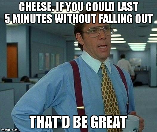 Like Lucifer or unlike Swiss cheese. it wasn't holey enough to stay in. | CHEESE. IF YOU COULD LAST 5 MINUTES WITHOUT FALLING OUT THAT'D BE GREAT | image tagged in memes,that would be great | made w/ Imgflip meme maker