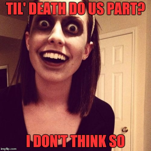 Overly Attached Girlfriend Weekend - An isayisay, Socrates, and Craziness_All_The_Way event.  | TIL' DEATH DO US PART? I DON'T THINK SO | image tagged in memes,zombie overly attached girlfriend,overly attached girlfriend weekend | made w/ Imgflip meme maker