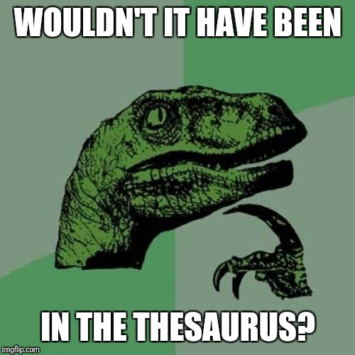 Philosoraptor Meme | WOULDN'T IT HAVE BEEN IN THE THESAURUS? | image tagged in memes,philosoraptor | made w/ Imgflip meme maker