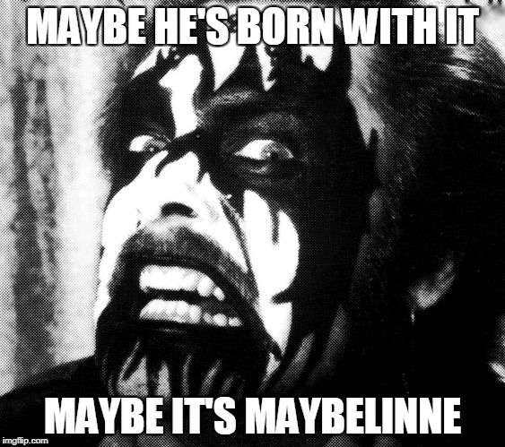 The power of Corpsepaint strikes again! | MAYBE HE'S BORN WITH IT MAYBE IT'S MAYBELINNE | image tagged in memes,heavy metal,powermetalhead,maybelline,makeup,funny | made w/ Imgflip meme maker