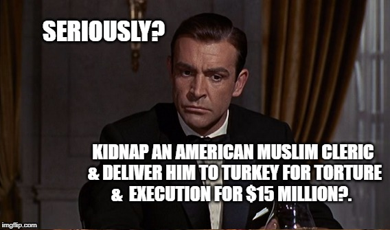 Bondish? | SERIOUSLY? KIDNAP AN AMERICAN MUSLIM CLERIC & DELIVER HIM TO TURKEY FOR TORTURE &  EXECUTION FOR $15 MILLION?. | image tagged in flynn | made w/ Imgflip meme maker
