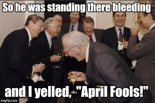 "Laughing Men In Suits Meme | So he was standing there bleeding and I yelled,  ""April Fools!"" 
