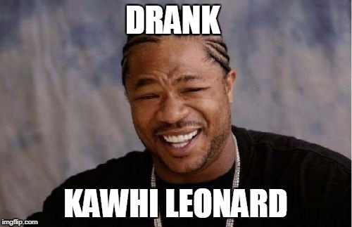 Yo Dawg Heard You Meme | DRANK KAWHI LEONARD | image tagged in memes,yo dawg heard you | made w/ Imgflip meme maker