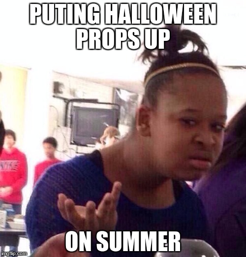 Black Girl Wat Meme | PUTING HALLOWEEN PROPS UP ON SUMMER | image tagged in memes,black girl wat | made w/ Imgflip meme maker