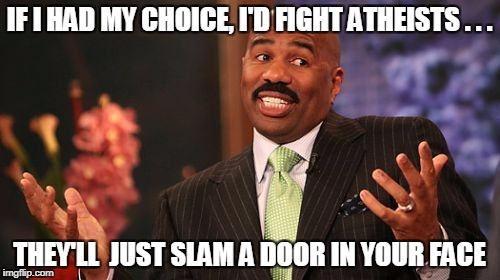 Steve Harvey Meme | IF I HAD MY CHOICE, I'D FIGHT ATHEISTS . . . THEY'LL  JUST SLAM A DOOR IN YOUR FACE | image tagged in memes,steve harvey | made w/ Imgflip meme maker