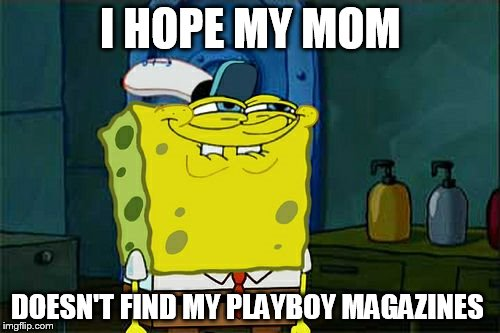 Dont You Squidward Meme | I HOPE MY MOM DOESN'T FIND MY PLAYBOY MAGAZINES | image tagged in memes,dont you squidward | made w/ Imgflip meme maker