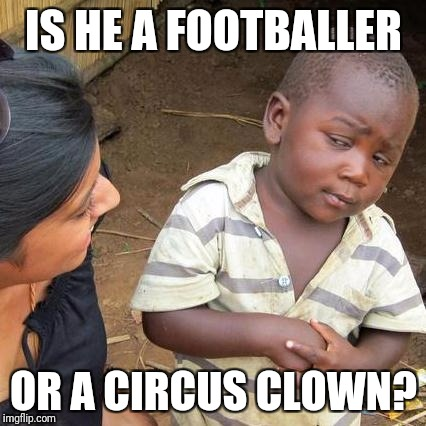 Third World Skeptical Kid Meme | IS HE A FOOTBALLER OR A CIRCUS CLOWN? | image tagged in memes,third world skeptical kid | made w/ Imgflip meme maker