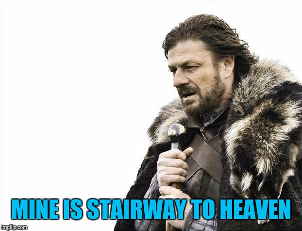 Brace Yourselves X is Coming Meme | MINE IS STAIRWAY TO HEAVEN | image tagged in memes,brace yourselves x is coming | made w/ Imgflip meme maker