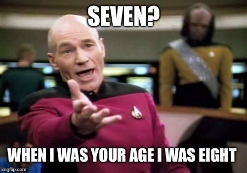 Picard Wtf Meme | SEVEN? WHEN I WAS YOUR AGE I WAS EIGHT | image tagged in memes,picard wtf | made w/ Imgflip meme maker