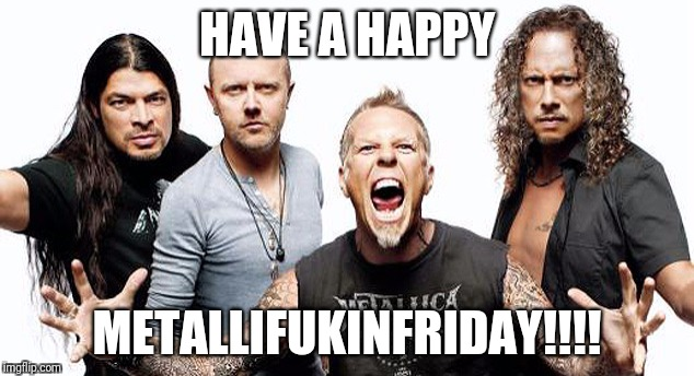 HAVE A HAPPY METALLIFUKINFRIDAY!!!! | image tagged in metallica | made w/ Imgflip meme maker